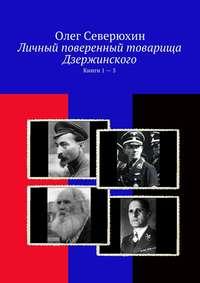 Северюхин, Олег  - Личный поверенный товарища Дзержинского. Книги 1—5