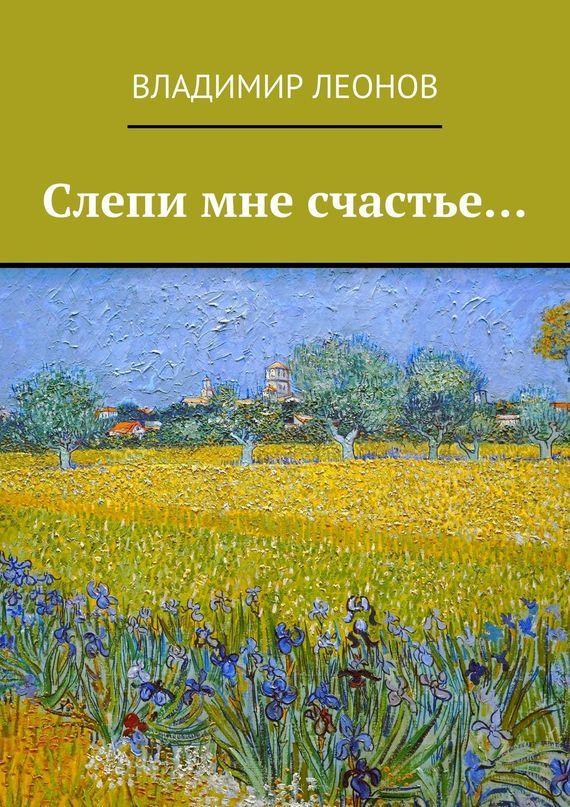 Обложка книги Слепи мне счастье…, автор Леонов, Владимир