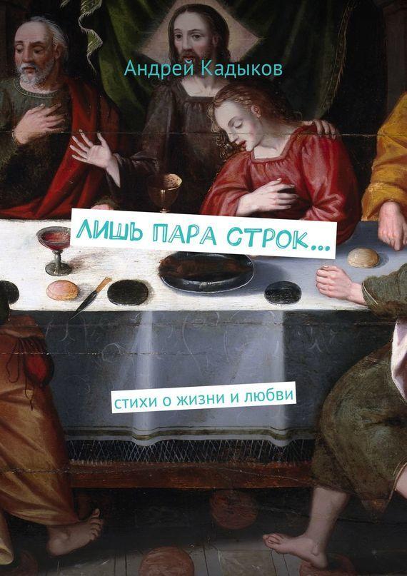 Андрей Александрович Кадыков Лишь пара строк… Стихи ожизни илюбви стихи о любви