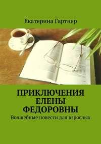 Гартнер, Екатерина  - Приключения Елены Федоровны. Волшебные повести для взрослых