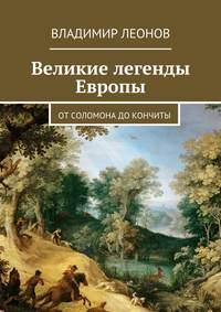 Леонов, Владимир  - Великие легенды Европы. От Соломона до Кончиты