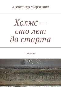 Александр Мирошник - Холмс– столет достарта. Повесть