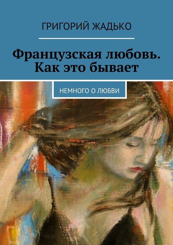 Григорий Жадько Французская любовь. Как это бывает. Немного олюбви ISBN: 9785447463250 алёна шкарупета счастье впростом