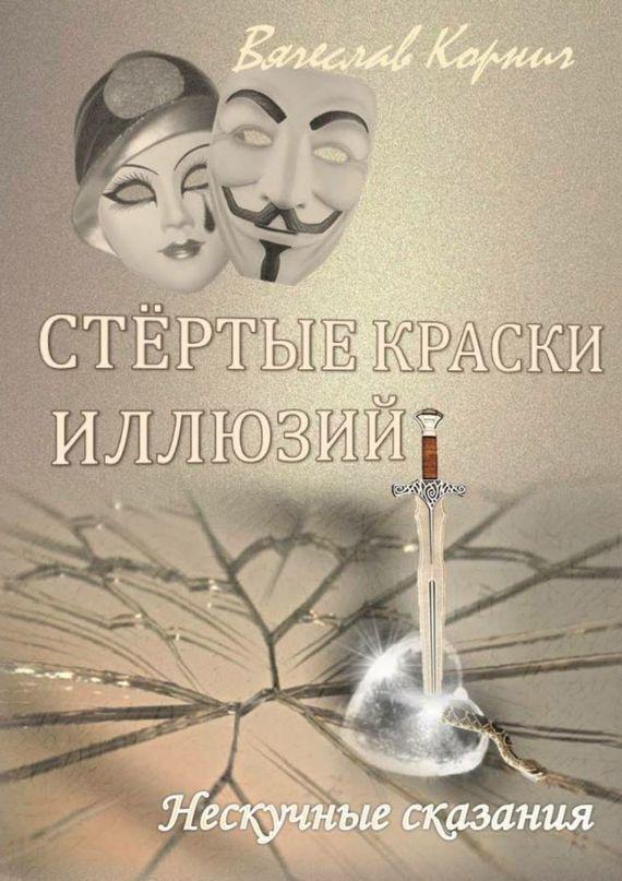 Вячеслав Корнич Стёртые краски иллюзий. Нескучные сказания