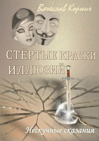 Корнич, Вячеслав  - Стёртые краски иллюзий. Нескучные сказания