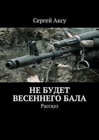 Аксу, Сергей  - Небудет весеннегобала. Рассказ