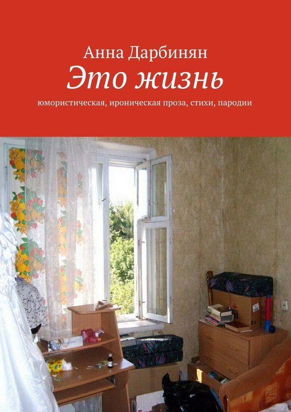 Анна Дарбинян Это жизнь. Юмористическая, ироническая проза, стихи, пародии галина болтрамун пародии настихи