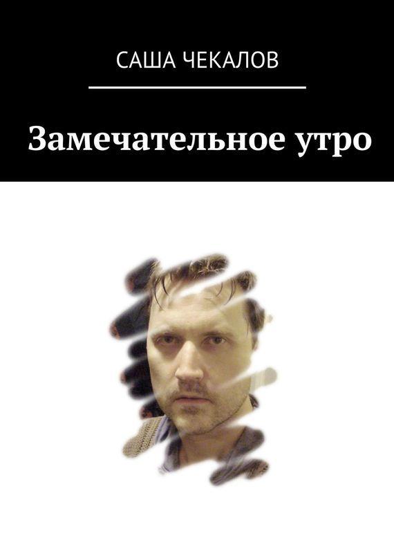 Саша Чекалов Замечательное утро саша аксёнова просто аксёнова стихи
