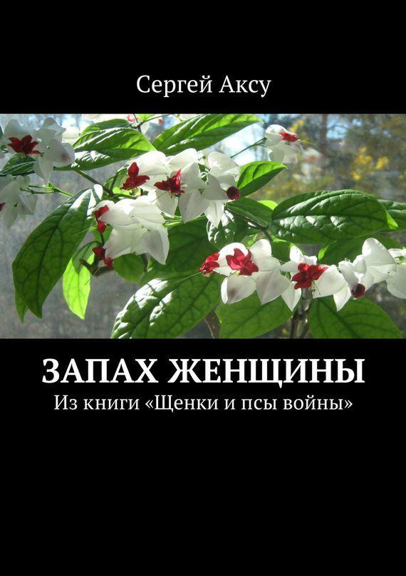 Сергей Аксу Запах женщины. Изкниги «Щенки ипсы войны»