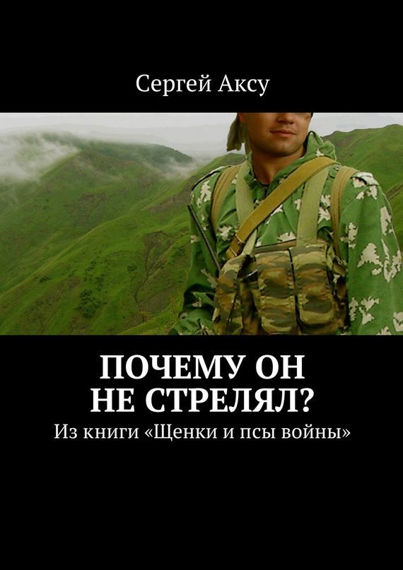 Сергей Аксу Почему он нестрелял? Изкниги «Щенки ипсы войны» сергей аксу запах женщины