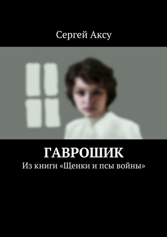 Сергей Аксу - Гаврошик. Изкниги «Щенки ипсы войны»