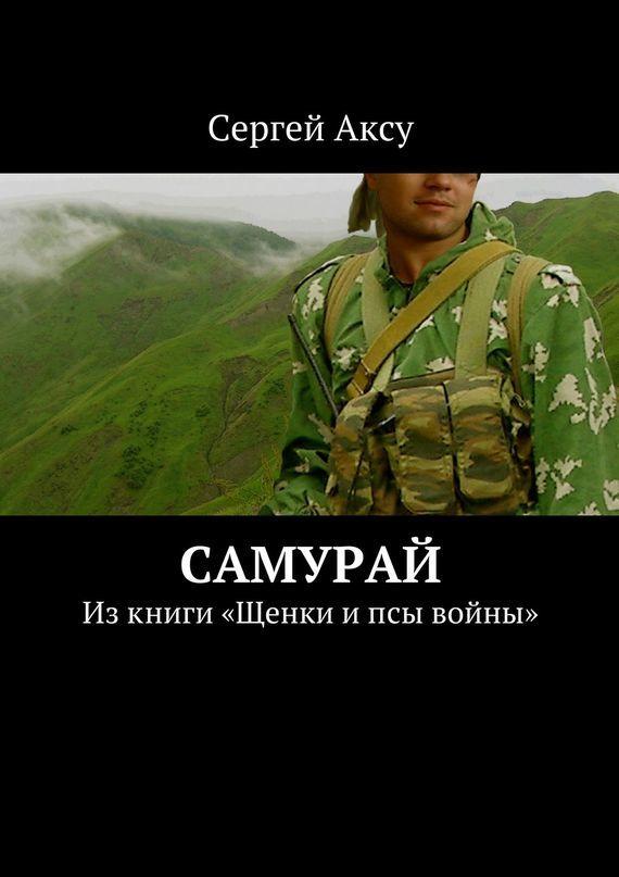 Сергей Аксу Самурай. Изкниги «Щенки ипсы войны» сергей аксу запах женщины