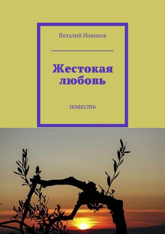 Виталий Новиков Жестокая любовь. Повесть ISBN: 9785448300028 виталий новиков grafоман