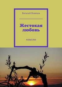 Новиков, Виталий  - Жестокая любовь. Повесть
