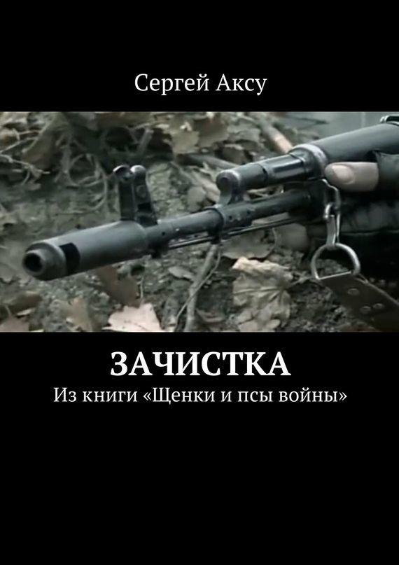 Сергей Аксу Зачистка. Изкниги «Щенки ипсы войны»
