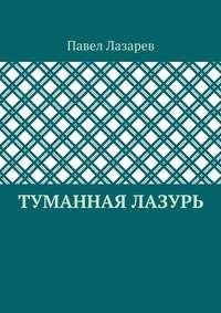 Лазарев, Павел Эдуардович  - Туманная лазурь. Изцикла «Посиделки наобломках мироздания»