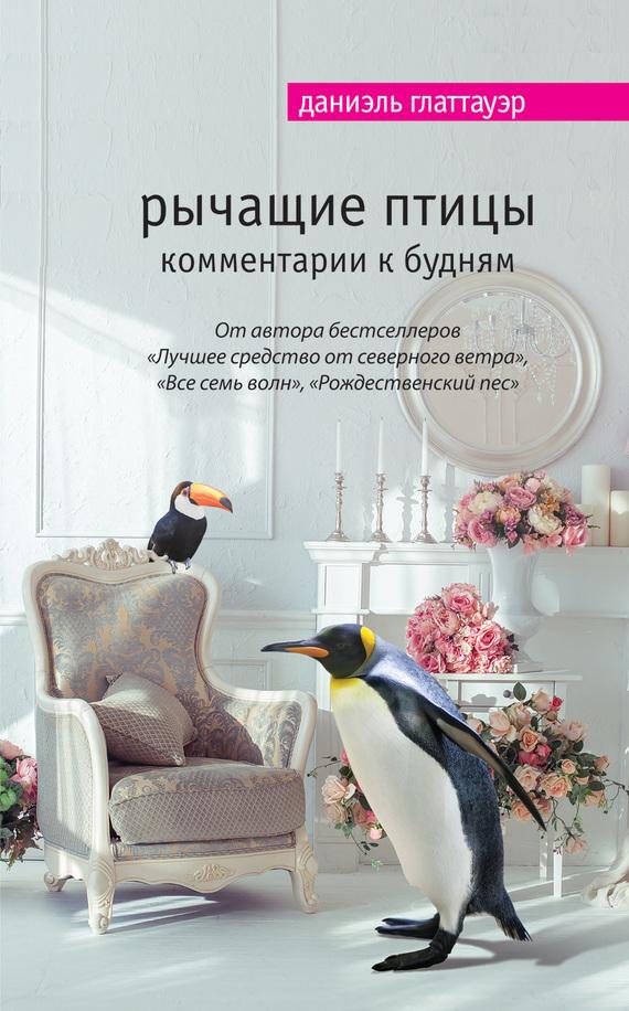 Даниэль Глаттауэр Рычащие птицы. Комментарии к будням триумф времени и бесчувствия