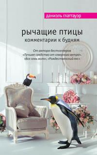 Глаттауэр, Даниэль  - Рычащие птицы. Комментарии к будням