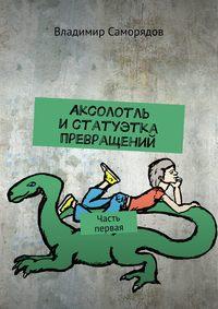 Владимир Саморядов - Аксолотль истатуэтка превращений. Часть первая