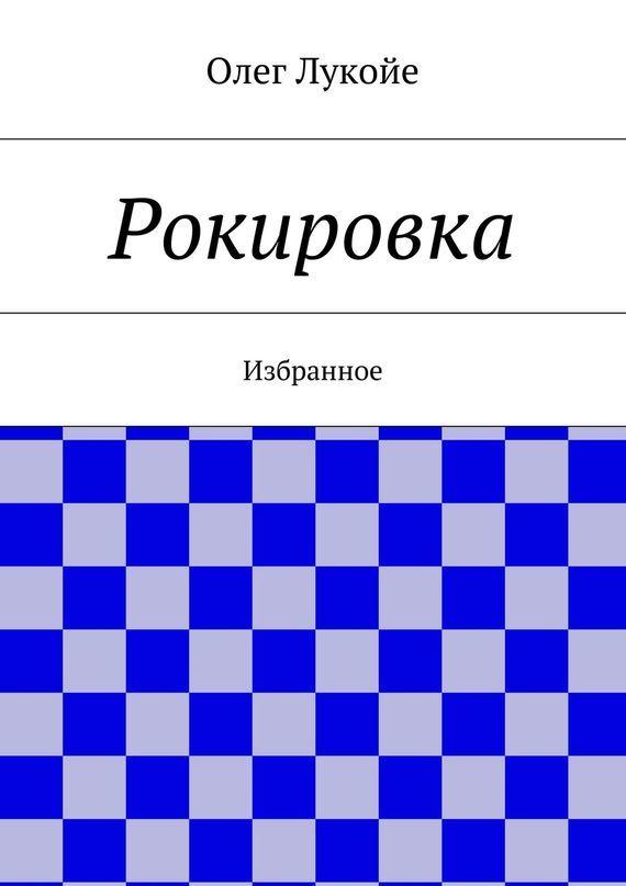 Олег Лукойе Рокировка. Избранное олег лукойе рокировка избранное