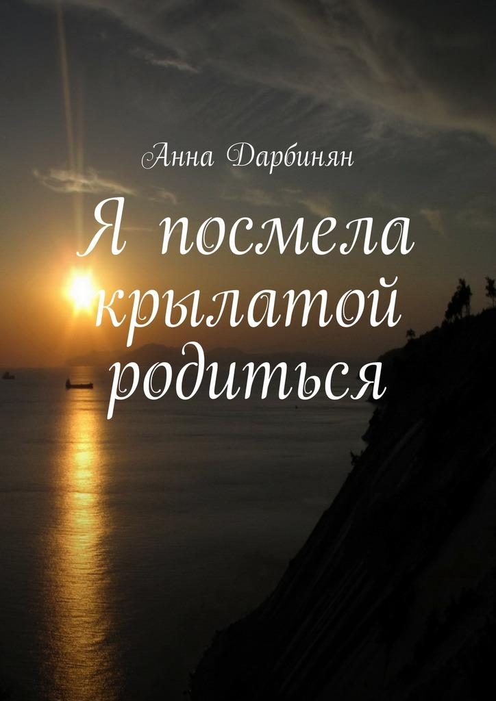 Анна Дарбинян Я посмела крылатой родиться лилия кор я себе нарисую жизнь сборник стихов