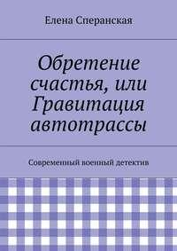 Сперанская, Елена  - Обретение счастья, или Гравитация автотрассы. Современный военный детектив