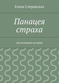 Елена Сперанская - Панацея страха. Детективная история