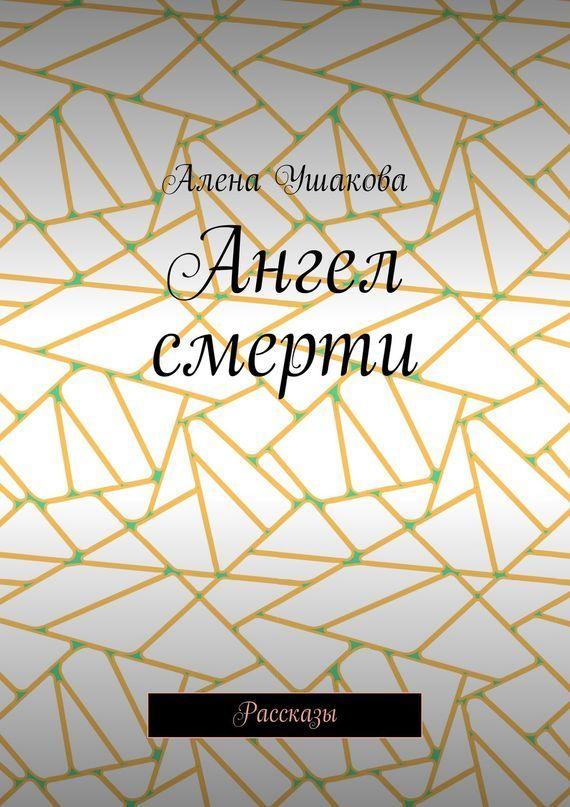Алена Ушакова Ангел смерти. Рассказы остин марс ангел презумпция жизни