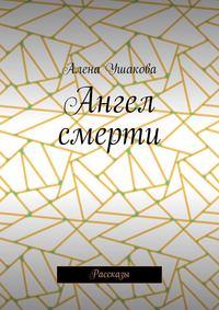 Ушакова, Алена  - Ангел смерти. Рассказы
