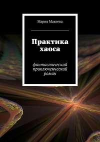 Макеева, Мария  - Практика хаоса. Фантастический приключенческий роман