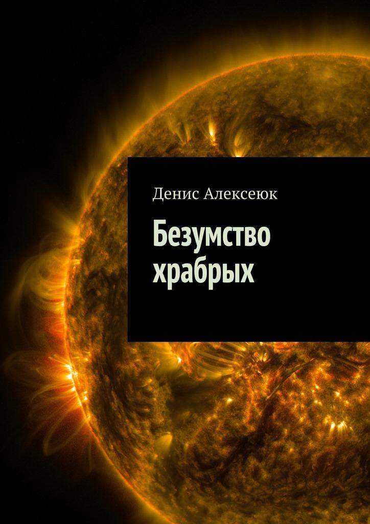 Денис Алексеюк Безумство храбрых купить шурупов рт на все инструменты на ул складочная г москва