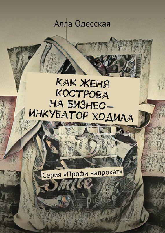 Алла Одесская - Как Женя Кострова на Бизнес-инкубатор ходила. Серия «Профи напрокат»