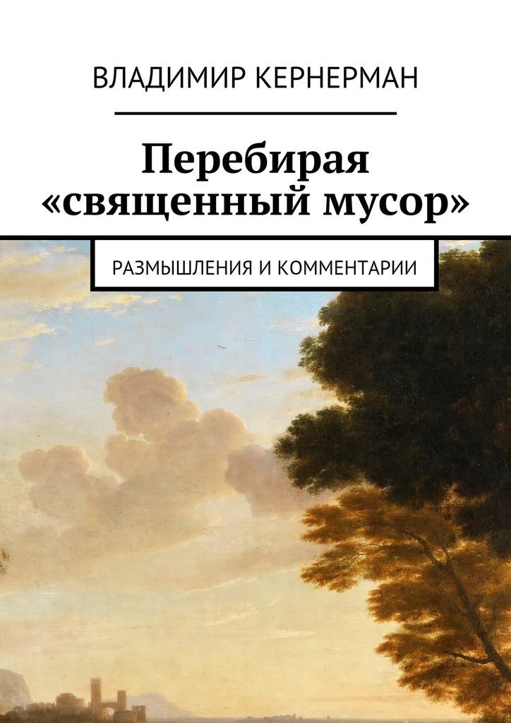 Владимир Яковлевич Кернерман Перебирая «священный мусор». Размышления икомментарии владимир холменко мистификации души