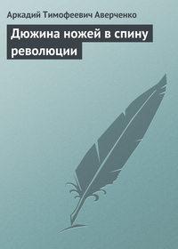 Аверченко, Аркадий  - Дюжина ножей в спину революции