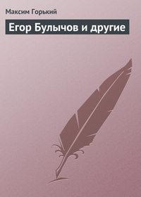 Горький, Максим  - Егор Булычов и другие