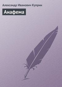 Куприн, Александр  - Анафема