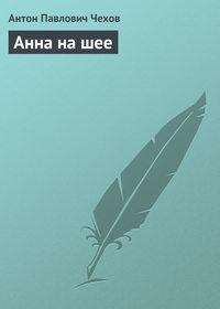 Чехов, Антон  - Анна на шее