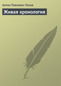 Чехов, Антон Павлович  - Живая хронология