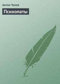 Чехов, Антон Павлович  - Психопаты
