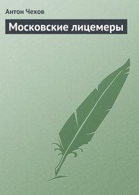 Чехов, Антон Павлович  - Московские лицемеры