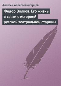 Ярцев, Алексей Алексеевич  - Федор Волков. Его жизнь в связи с историей русской театральной старины