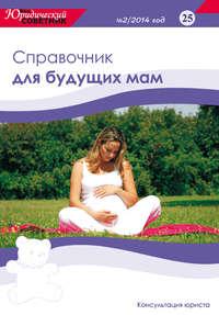 - Ваш юридический советник №2 (25) 2014. Справочник для будущих мам