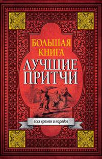 авторов, Коллектив  - Большая книга лучших притч всех времен и народов
