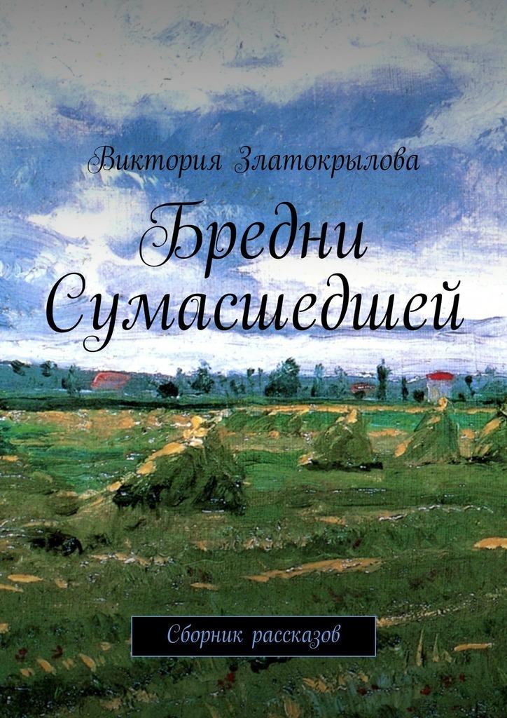 Виктория Златокрылова Бредни Сумасшедшей. Сборник рассказов