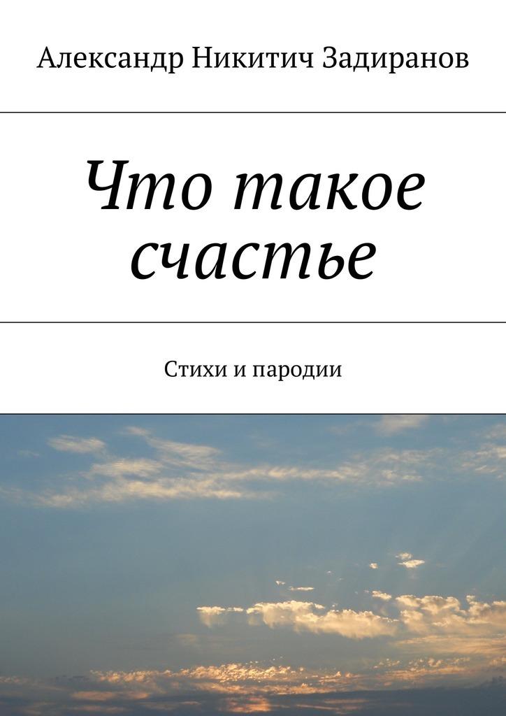 Александр Никитич Задиранов Что такое счастье. Стихи ипародии галина болтрамун пародии настихи