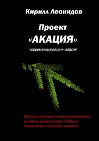 Леонидов, Кирилл  - Проект «Акация». Современный роман-версия