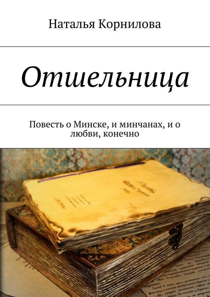 Наталья Корнилова Отшельница. Повесть оМинске, иминчанах, и о любви, конечно