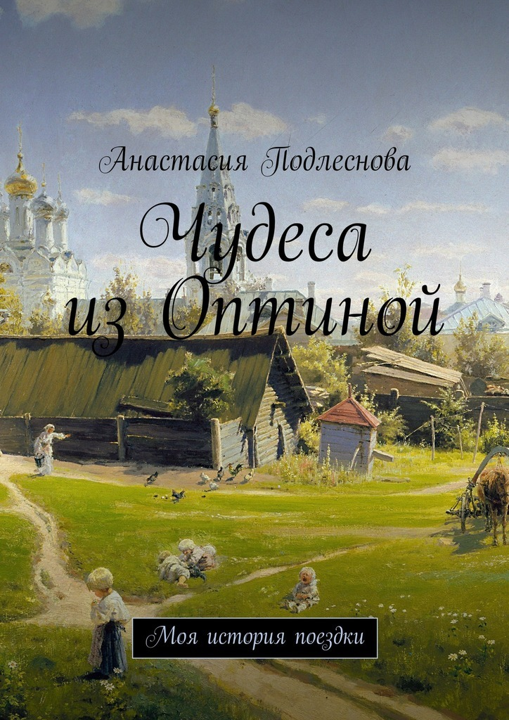 Анастасия Подлеснова - Чудеса изОптиной. Моя история поездки