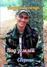 Богачук, Андрей  - Над землёй. Сборник