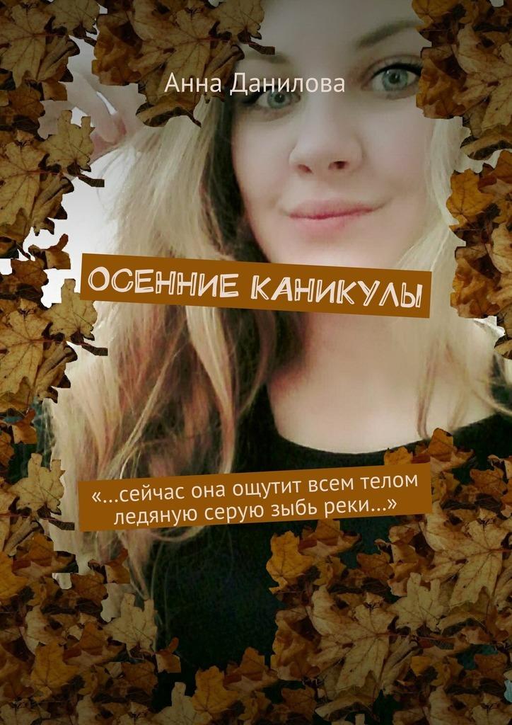 Анна Данилова - Осенние каникулы. «…Сейчас она ощутит всем телом ледяную серуюзыбь реки…»